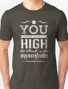 If you want to get high, climb a mountain. Unisex T-Shirt