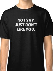 Not Shy. Just Don't Like You. Classic T-Shirt