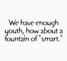 """We have enough youth, how about a fountain of """"smart."""" by digerati"""