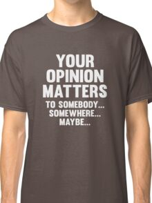 Your Opinion Matters Classic T-Shirt