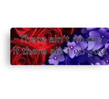There ain't no me if there ain't no you. Canvas Print