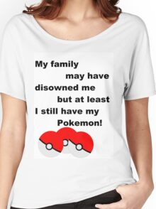 Disowned by my family, but pokemon Women's Relaxed Fit T-Shirt