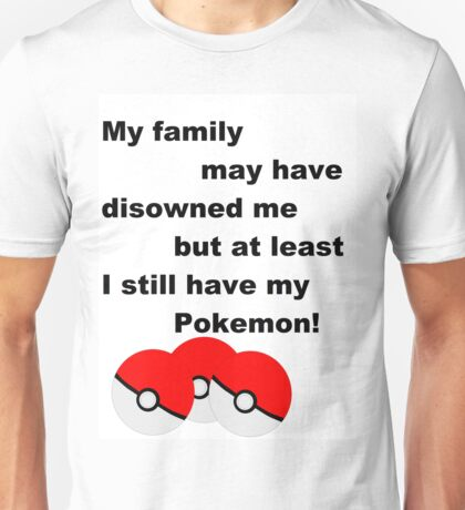 Disowned by my family, but pokemon Unisex T-Shirt