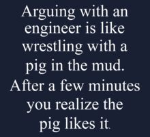 Arguing with an engineer is like wrestling with a pig in mud. After a few minutes you realize the pig likes it. by pravinya2809