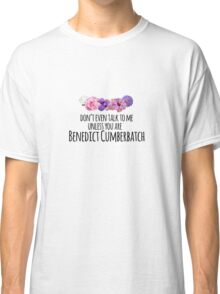 don't even talk to me unless you are benedict cumberbatch Classic T-Shirt