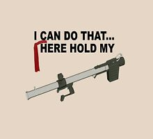 I can do that... here hold my BAZOOKA! Unisex T-Shirt