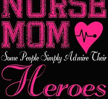 NURSE MOM SOME PEOPLE SIMPLY ADMIRE THEIR HEROES I RAISED MINE by BADASSTEES