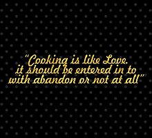 """""""Cooking is like Love. it should be entered in to with abandon or not at all"""" - HARRIET VAN HORNE by Wordpower"""