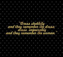"""""""Dress shabbily and they remember the dress;  dress  impeccably and they remember the woman."""" - COCO CHANEL by Wordpower"""