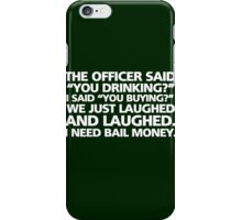 """The officer said """"you drinking?"""" I said """"you buying?"""" We just laughed and laughed. I need bail money. iPhone Case/Skin"""