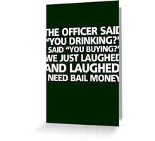 "The office said ""you drinking?"" I said ""you buying?"" We just laughed and laughed. I need bail money. Greeting Card"