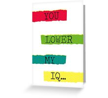 You lower my IQ Greeting Card