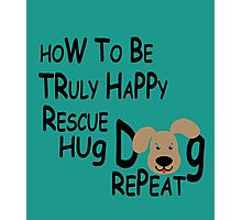how to be truly happy rescue hug dog repeat Photographic Print
