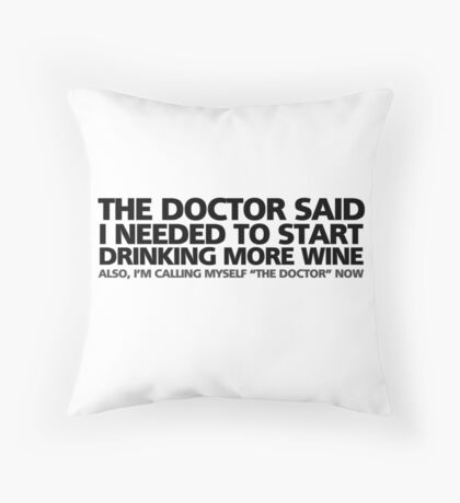 "The doctor said I needed to start drinking more wine. Also, I'm calling myself ""the doctor"" now Throw Pillow"