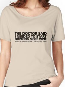"""The doctor said I needed to start drinking more wine. Also, I'm calling myself """"the doctor"""" now Women's Relaxed Fit T-Shirt"""