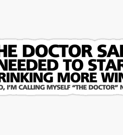 """The doctor said I needed to start drinking more wine. Also, I'm calling myself """"the doctor"""" now Sticker"""