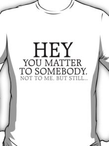 HEY you matter to somebody. Not to me, but still... T-Shirt
