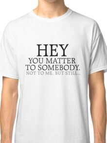 HEY you matter to somebody. Not to me, but still... Classic T-Shirt