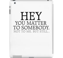 HEY you matter to somebody. Not to me, but still... iPad Case/Skin