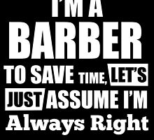 I'M A BARBER TO SAVE TIME, LET'S JUST ASSUME I'M ALWAYS RIGHT by BADASSTEES