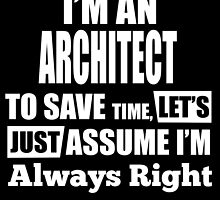 I'M AN ARCHITECT TO SAVE TIME, LET'S JUST ASSUME I'M ALWAYS RIGHT by BADASSTEES