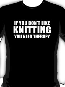 If you don't like Knitting You need Therapy Funny Gift for Knitting Lover T-Shirt
