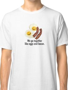 We Go Together Like Eggs And Bacon. Classic T-Shirt