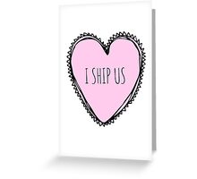 I Ship Us - For Everyone's Inner Romantic! Greeting Card