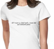 All I want is a kind word, a warm bed and unlimited power. Womens Fitted T-Shirt