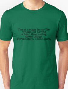 I'm at a stage in my life where I'm having a hard time caring about things. Fortunately, I don't care. T-Shirt