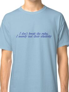 I don't break the rules. I merely test their elasticity Classic T-Shirt