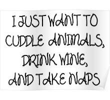 I Just want to cuddle animals, drink wine and take naps Poster