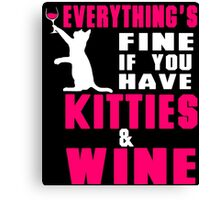 EVERYTHING'S FINE IF YOU HAVE KITTIES & WINE Canvas Print
