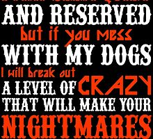 I MAY SEEM QUIETAND RESERVED BUT IF YOU MESS WITH MY DOGS I WILL BREAK OUT A LEVEL OF CRAZY THAT WILL MAKE YOUR NIGHTMARES SEEM LIKE A HAPPY PLACE by badassarts