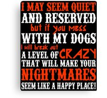 I MAY SEEM QUIETAND RESERVED BUT IF YOU MESS WITH MY DOGS I WILL BREAK OUT A LEVEL OF CRAZY THAT WILL MAKE YOUR NIGHTMARES SEEM LIKE A HAPPY PLACE Canvas Print