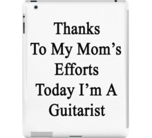 Thanks To My Mom's Efforts Today I'm A Guitarist  iPad Case/Skin