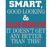 Smart, Good Looking & CRANE OPERATOR It Doesn't Get Any Better Than This! Photographic Print