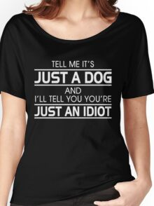 TELL ME IT'S JUST A DOG AND I'LL TELL YOU THAT YOU'RE JUST AN IDIOT Women's Relaxed Fit T-Shirt