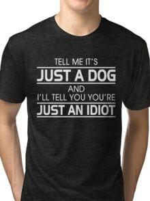 TELL ME IT'S JUST A DOG AND I'LL TELL YOU THAT YOU'RE JUST AN IDIOT Tri-blend T-Shirt