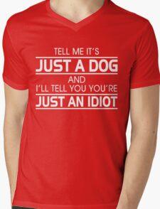 TELL ME IT'S JUST A DOG AND I'LL TELL YOU THAT YOU'RE JUST AN IDIOT Mens V-Neck T-Shirt