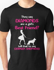 THEY SAY DIAMONDS ARE A GIRLS BEST FRIENDS TELL THAT TO MY GERMAN SHEPHERD Unisex T-Shirt