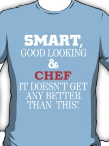 SMART GOOD LOOKING & CHEF IT DOESN'T GET ANY BETTER THAN THIS T-Shirt