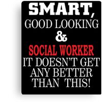 SMART GOOD LOOKING & SOCIAL WORKER IT DOESN'T GET ANY BETTER THAN THIS Canvas Print