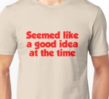 Seemed like a good idea at the time Unisex T-Shirt