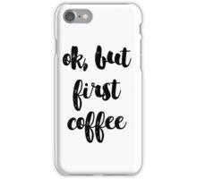 ok but first coffee iPhone Case/Skin