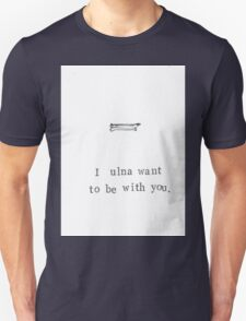 I Ulna Want To Be With You. Unisex T-Shirt