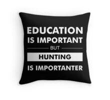 Education is Important but Hunting Is Importanter Throw Pillow