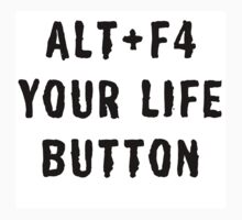 ALT + F4 YOUR LIFE BUTTON by aholetees