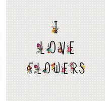 I Love Flowers Photographic Print