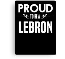 Proud to be a Lebron. Show your pride if your last name or surname is Lebron Canvas Print